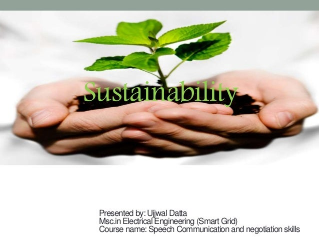 Sustainability Presented by: Ujjwal Datta Msc.in Electrical Engineering (Smart Grid) Course name: Speech Communication and...