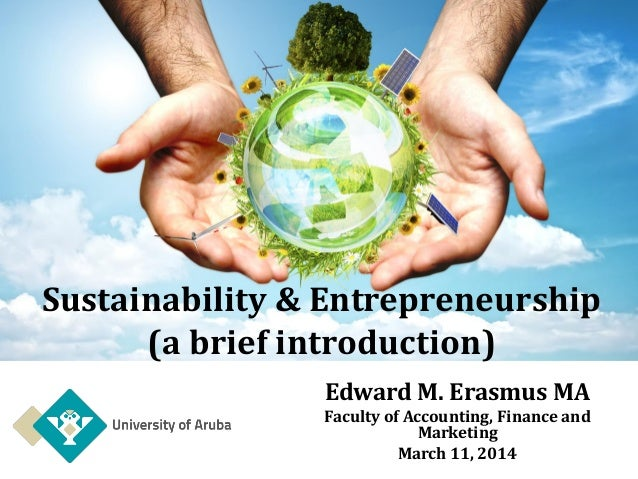 Sustainability & Entrepreneurship (a brief introduction) Edward M. Erasmus MA Faculty of Accounting, Finance and Marketing...