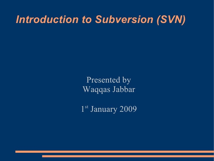 Introduction to Subversion (SVN) Presented by Waqqas Jabbar 1 st  January 2009