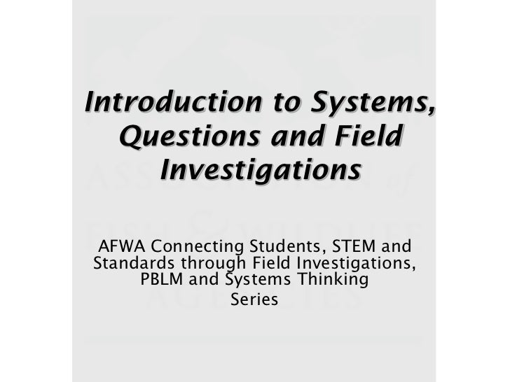 Introduction to Systems,   Questions and Field     Investigations AFWA Connecting Students, STEM andStandards through Fiel...
