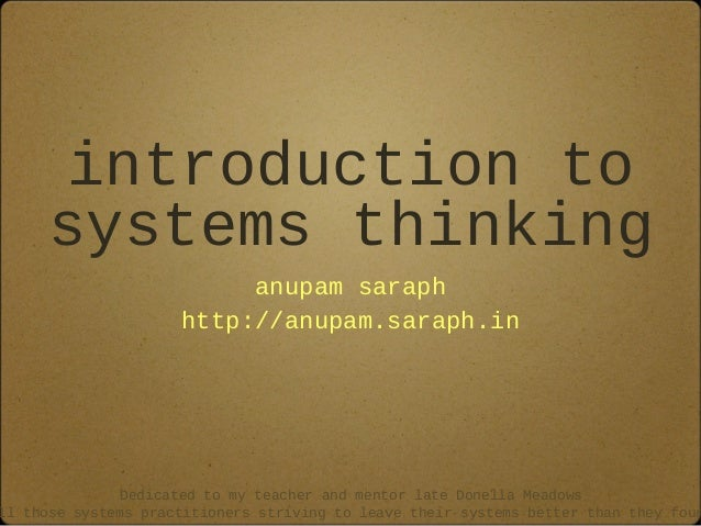 introduction to systems thinking anupam saraph http://anupam.saraph.in Dedicated to my teacher and mentor late Donella Mea...