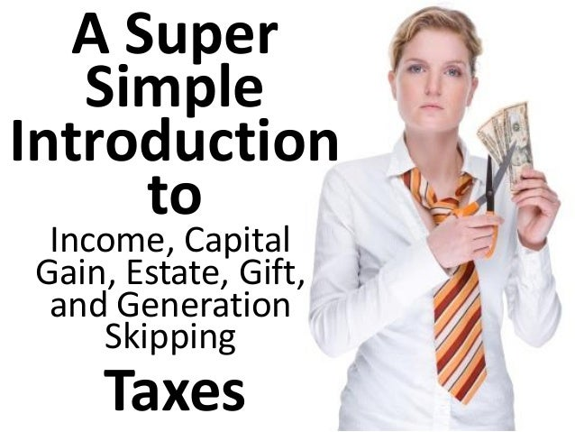 A Super Simple Introduction to Taxes Income, Capital Gain, Estate, Gift, and Generation Skipping