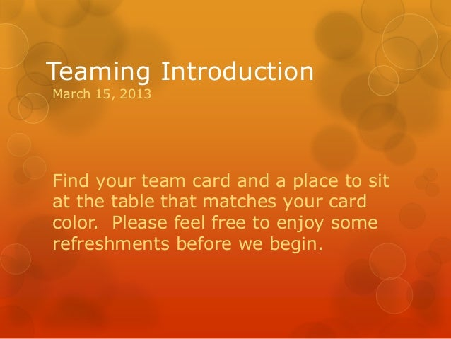 Teaming IntroductionMarch 15, 2013Find your team card and a place to sitat the table that matches your cardcolor. Please f...