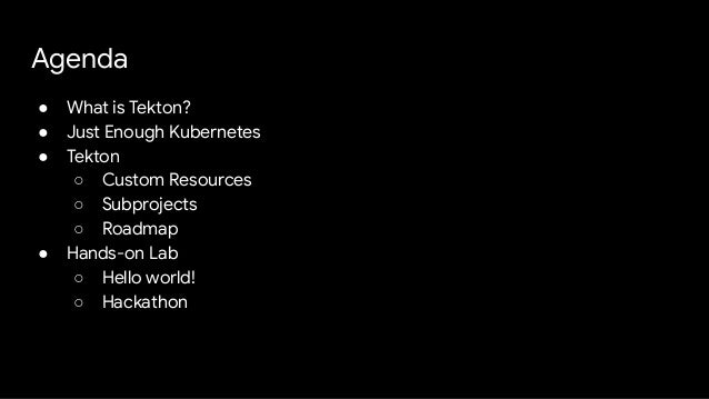 Agenda ● What is Tekton? ● Just Enough Kubernetes ● Tekton ○ Custom Resources ○ Subprojects ○ Roadmap ● Hands-on Lab ○ Hel...