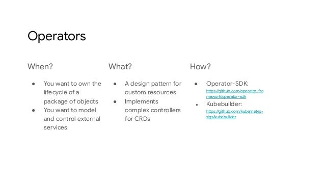 Operators When? ● You want to own the lifecycle of a package of objects ● You want to model and control external services ...