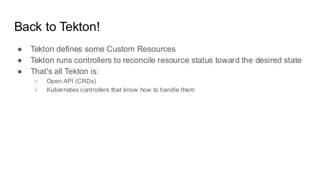 ● Tekton defines some Custom Resources ● Tekton runs controllers to reconcile resource status toward the desired state ● T...