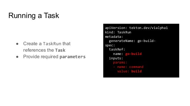 Running a Task ● Create a TaskRun that references the Task ● Provide required parameters apiVersion: tekton.dev/v1alpha1 k...