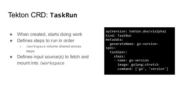 Tekton CRD: TaskRun apiVersion: tekton.dev/v1alpha1 kind: TaskRun metadata: generateName: go-version- spec: taskSpec: step...