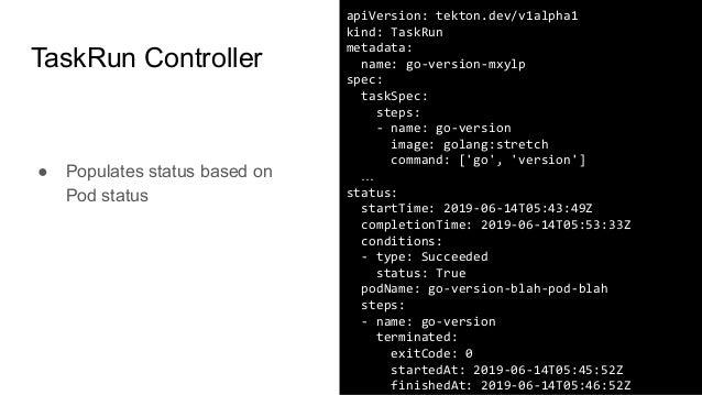 apiVersion: tekton.dev/v1alpha1 kind: TaskRun metadata: name: go-version-mxylp spec: taskSpec: steps: - name: go-version i...