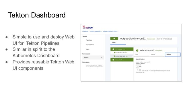 ● Simple to use and deploy Web UI for Tekton Pipelines ● Similar in spirit to the Kubernetes Dashboard ● Provides reusable...