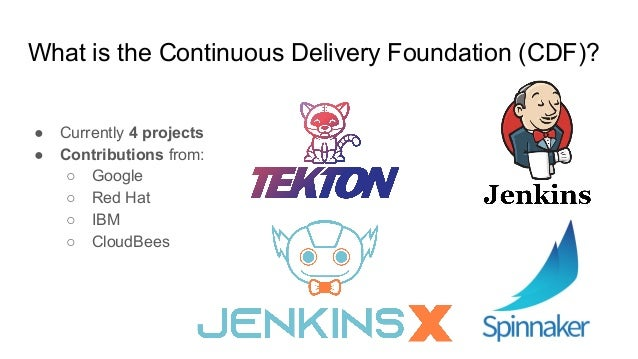 ● Currently 4 projects ● Contributions from: ○ Google ○ Red Hat ○ IBM ○ CloudBees What is the Continuous Delivery Foundati...