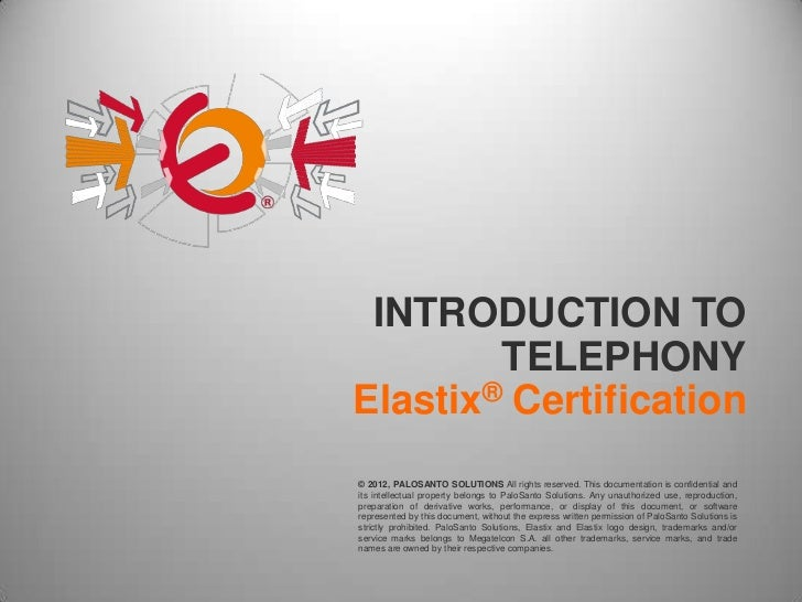 INTRODUCTION TO        TELEPHONYElastix® Certification© 2012, PALOSANTO SOLUTIONS All rights reserved. This documentation ...