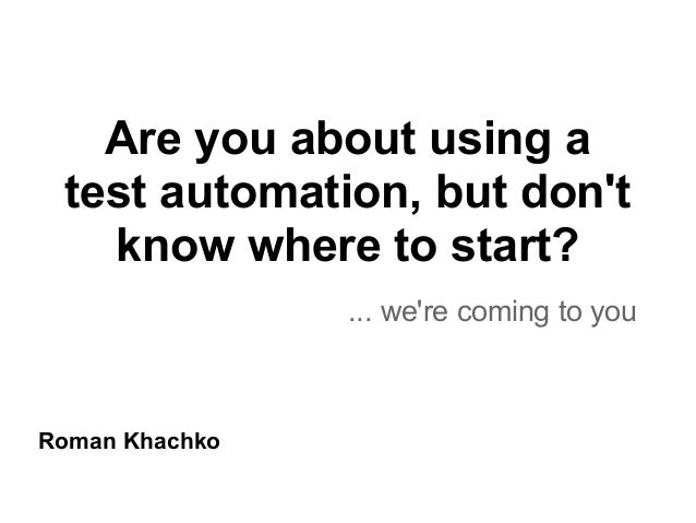 Are you about using atest automation, but dontknow where to start?... were coming to youRoman Khachko