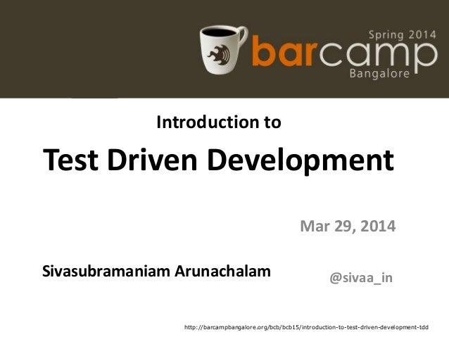 Introduction to Test Driven Development Sivasubramaniam Arunachalam Mar 29, 2014 @sivaa_in http://barcampbangalore.org/bcb...