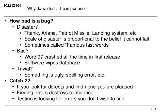 Why do we test: The importance  • How bad is a bug? • Disaster? • Titanic, Ariane, Patriot Missile, Landing system, etc • ...