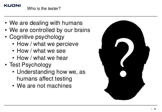 Who is the tester?  • We are dealing with humans • We are controlled by our brains • Cognitive psychology • How / what we ...