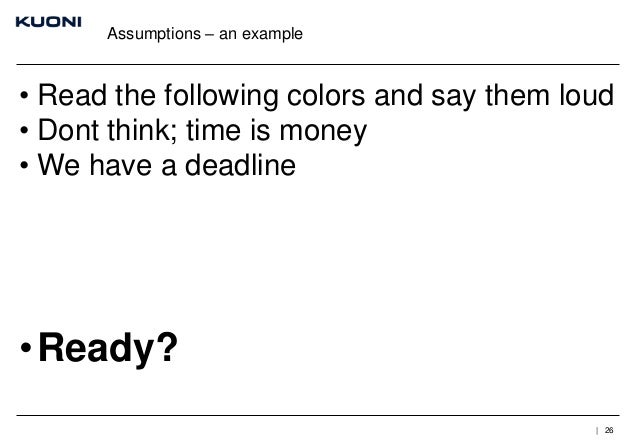 Assumptions – an example  • Read the following colors and say them loud • Dont think; time is money • We have a deadline  ...