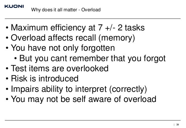 Why does it all matter - Overload  • Maximum efficiency at 7 +/- 2 tasks • Overload affects recall (memory) • You have not...