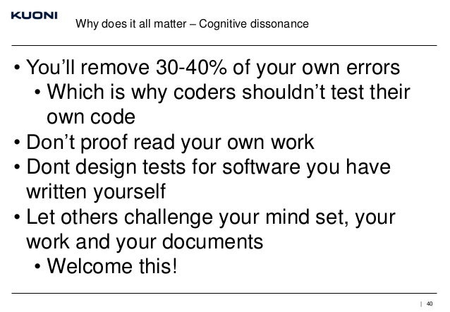 Why does it all matter – Cognitive dissonance  • You'll remove 30-40% of your own errors • Which is why coders shouldn't t...
