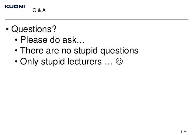 Q&A  • Questions? • Please do ask… • There are no stupid questions • Only stupid lecturers …   | 44