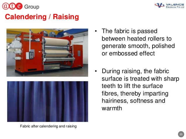 25 Calendering / Raising • The fabric is passed between heated rollers to generate smooth, polished or embossed effect • D...