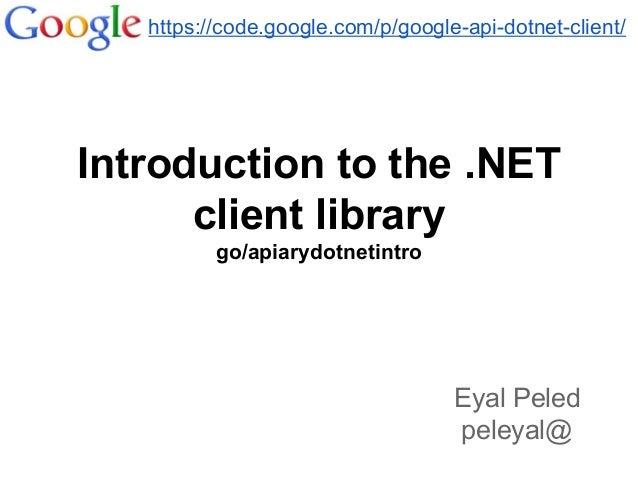 Introduction to the .NET client library go/apiarydotnetintro https://code.google.com/p/google-api-dotnet-client/ Eyal Pele...