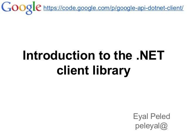 Introduction to the .NET client library https://code.google.com/p/google-api-dotnet-client/ Eyal Peled peleyal@