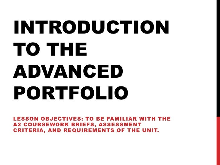 INTRODUCTIONTO THEADVANCEDPORTFOLIOLESSON OBJECTIVES: TO BE FAMILIAR WITH THEA2 COURSEWORK BRIEFS, ASSESSMENTCRITERIA, AND...