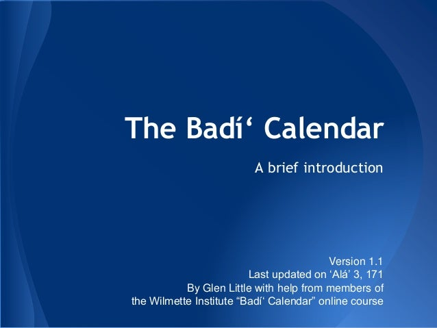 The Badí' Calendar A brief introduction Version 1.1 Last updated on 'Alá' 3, 171 By Glen Little with help from members of ...