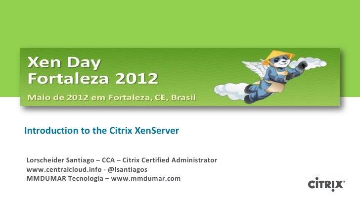 Introduction to the Citrix XenServerLorscheider Santiago – CCA – Citrix Certified Administratorwww.centralcloud.info - @ls...