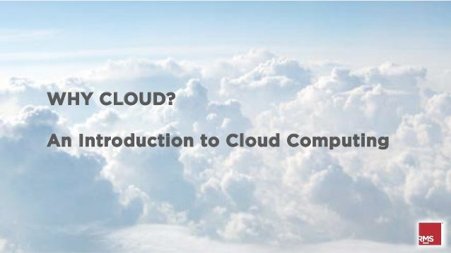 WHY CLOUD?An Introduction to Cloud Computing