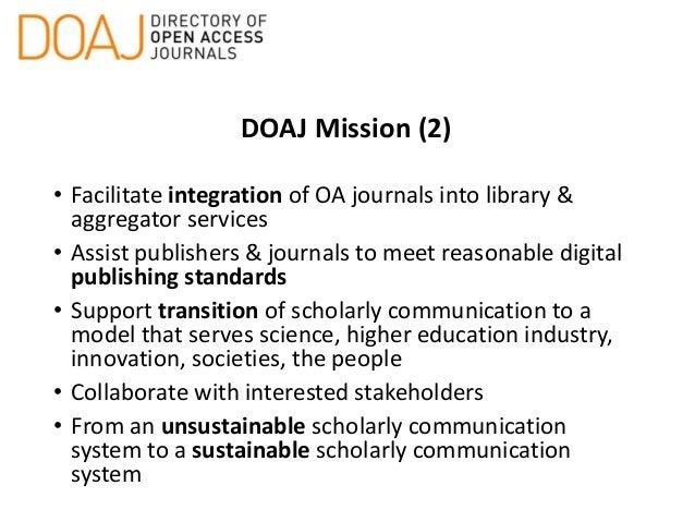 DOAJ Mission (2) • Facilitate integration of OA journals into library & aggregator services • Assist publishers & journals...