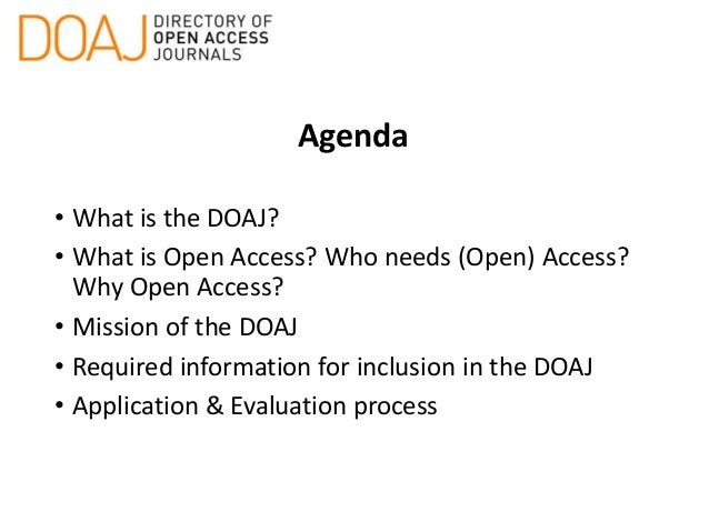 Agenda • What is the DOAJ? • What is Open Access? Who needs (Open) Access? Why Open Access? • Mission of the DOAJ • Requir...