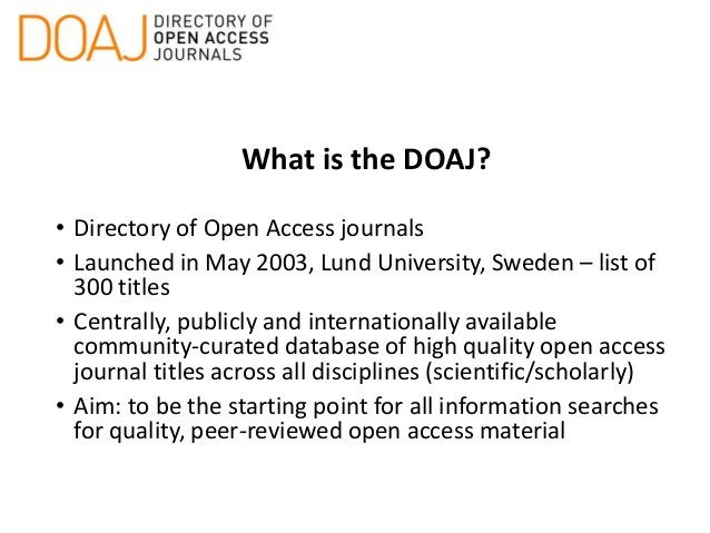 What is the DOAJ? • Directory of Open Access journals • Launched in May 2003, Lund University, Sweden – list of 300 titles...