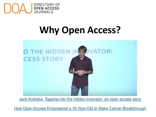 Why Open Access? Jack Andraka- Tapping into the hidden innovator: an open access story How Open Access Empowered a 16-Year...