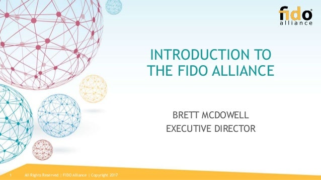 All Rights Reserved | FIDO Alliance | Copyright 20171 INTRODUCTION TO THE FIDO ALLIANCE BRETT MCDOWELL EXECUTIVE DIRECTOR