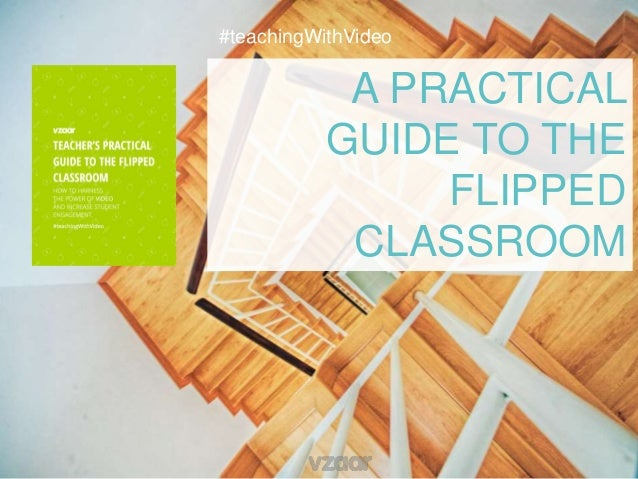 A PRACTICAL GUIDE TO THE FLIPPED CLASSROOM #teachingWithVideo