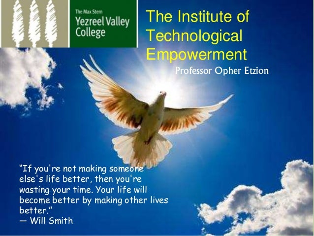 "The Institute of Technological Empowerment Professor Opher Etzion ""If you're not making someone else's life better, then y..."