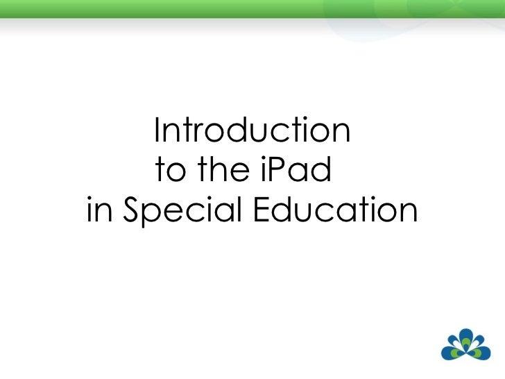 <ul><li>Introduction </li></ul><ul><li>to the iPad  </li></ul><ul><li>in Special Education </li></ul>