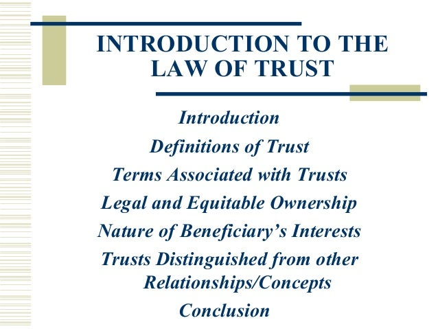 INTRODUCTION TO THE LAW OF TRUST Introduction Definitions of Trust Terms Associated with Trusts Legal and Equitable Owners...
