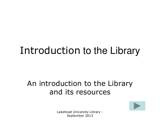 Lakehead University Library - September 2013 Introduction to the Library An introduction to the Library and its resources
