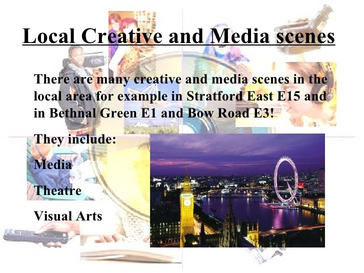 Local Creative and Media scenes There are many creative and media scenes in the local area for example in Stratford East E...