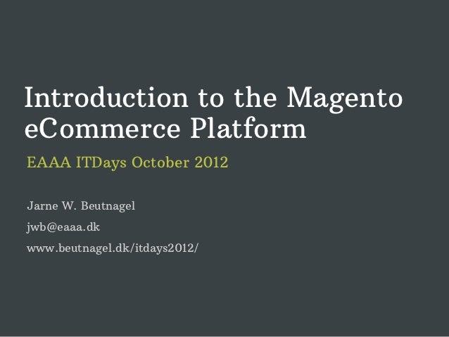 Introduction to the MagentoeCommerce PlatformEAAA ITDays October 2012Jarne W. Beutnageljwb@eaaa.dkwww.beutnagel.dk/itdays2...
