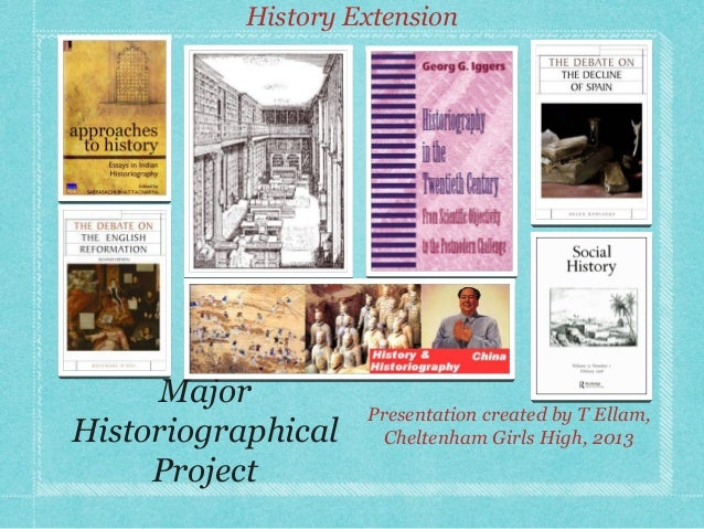 History Extension  Major Historiographical Project  Presentation created by T Ellam, Cheltenham Girls High, 2013