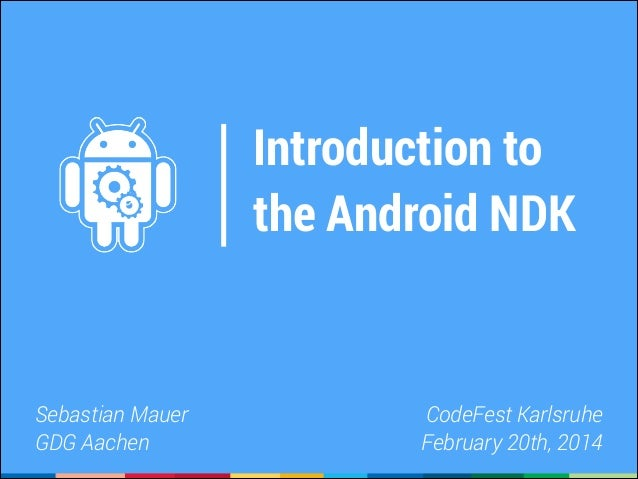 Introduction to the Android NDK  Sebastian Mauer GDG Aachen  CodeFest Karlsruhe February 20th, 2014