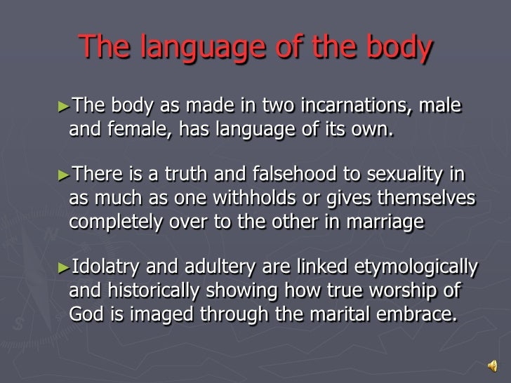 The language of the body►The  body as made in two incarnations, male and female, has language of its own.►There is a truth...
