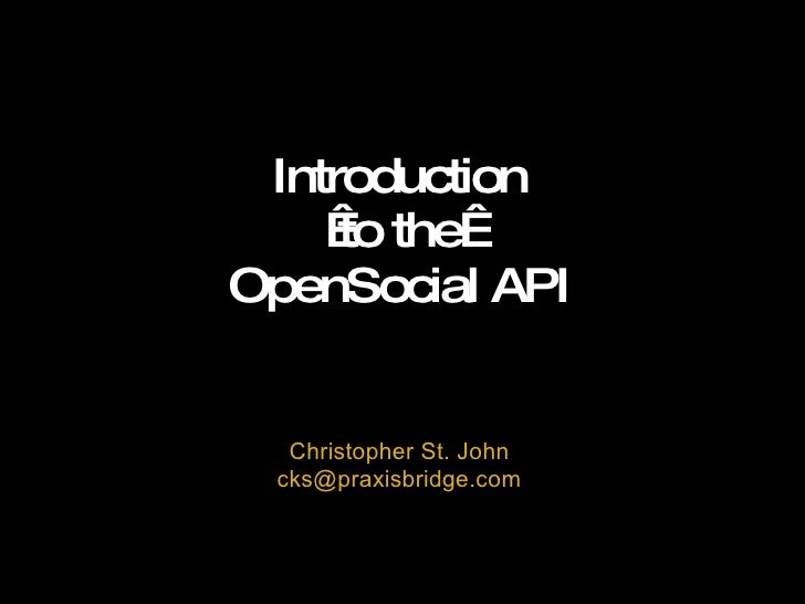 Introduction to the OpenSocial API Christopher St. John [email_address]