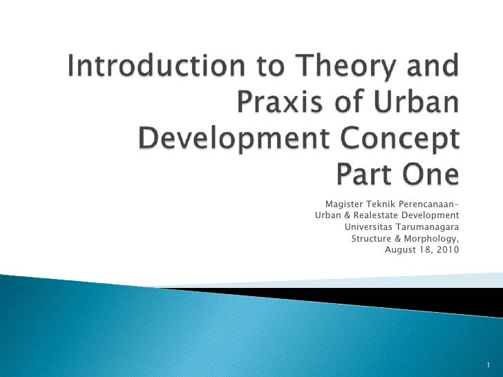 Introduction to Theory and Praxis of Urban  Development ConceptPart One<br />Magister TeknikPerencanaan-<br />Urban & Real...