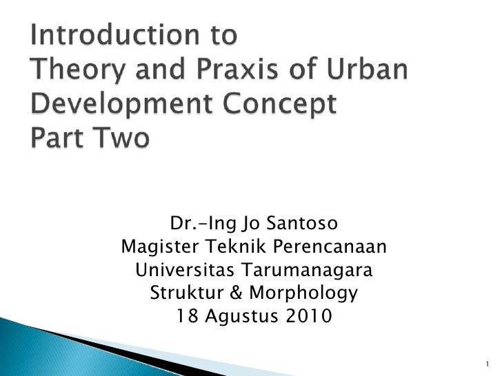 Introduction to Theory and Praxis of Urban Development ConceptPart Two<br />Dr.-Ing Jo Santoso<br />Magister Teknik Perenc...
