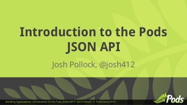 Introduction to the Pods  JSON API  Josh Pollock, @josh412  Building Applications: Introduction to the Pods JSON API // Jo...